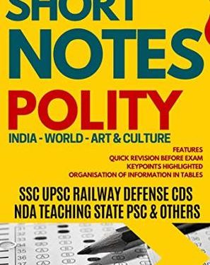 SHORT NOTES POLITY & CONSTITUTION: GENERAL KNOWLEDGE SERIES FOR ALL COMPETITIVE EXAMS : SSC UPSC CDS RAILWAY STATE PSCs